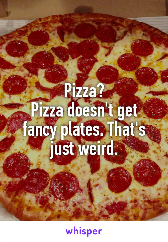 Pizza? Pizza doesn't get fancy plates. That's just weird.