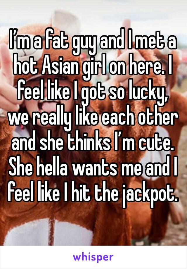 I'm a fat guy and I met a hot Asian girl on here. I feel like I got so lucky, we really like each other and she thinks I'm cute. She hella wants me and I feel like I hit the jackpot.