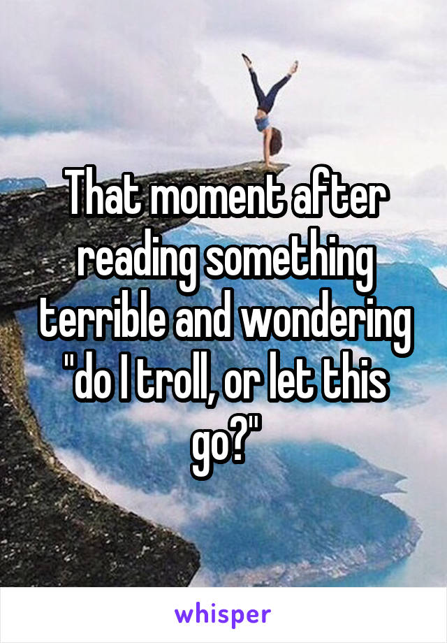 """That moment after reading something terrible and wondering """"do I troll, or let this go?"""""""