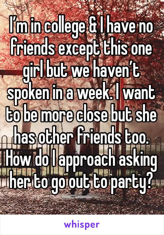 I'm in college & I have no friends except this one girl but we haven't spoken in a week. I want to be more close but she has other friends too. How do I approach asking her to go out to party?