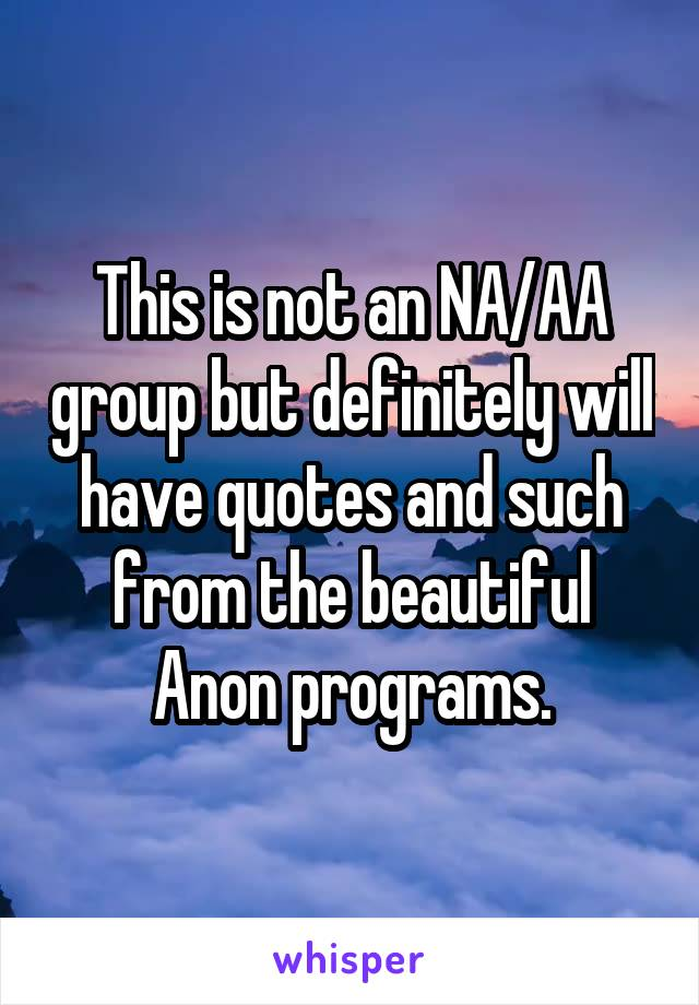 This is not an NA/AA group but definitely will have quotes and such from the beautiful Anon programs.