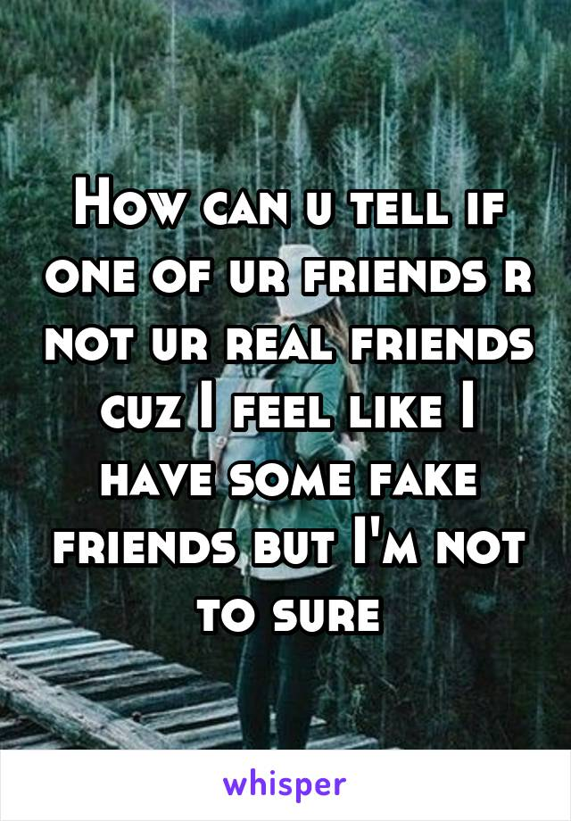 How can u tell if one of ur friends r not ur real friends cuz I feel like I have some fake friends but I'm not to sure