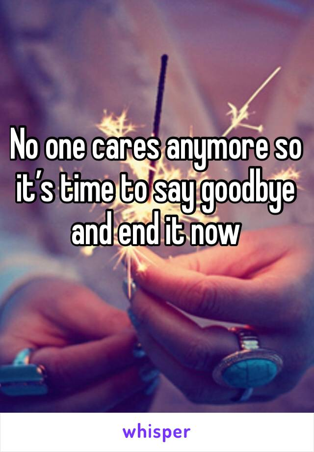 No one cares anymore so it's time to say goodbye and end it now