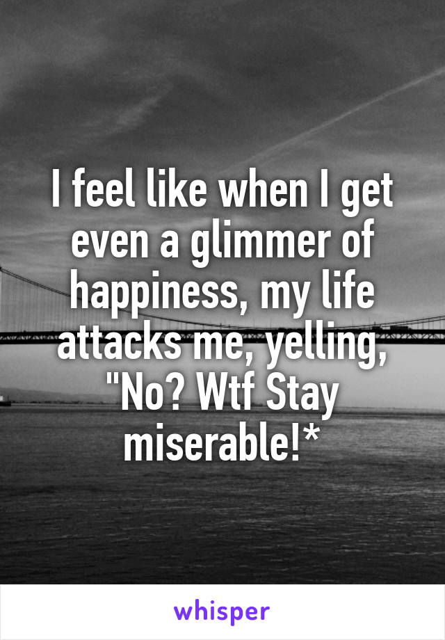 "I feel like when I get even a glimmer of happiness, my life attacks me, yelling, ""No? Wtf Stay miserable!*"
