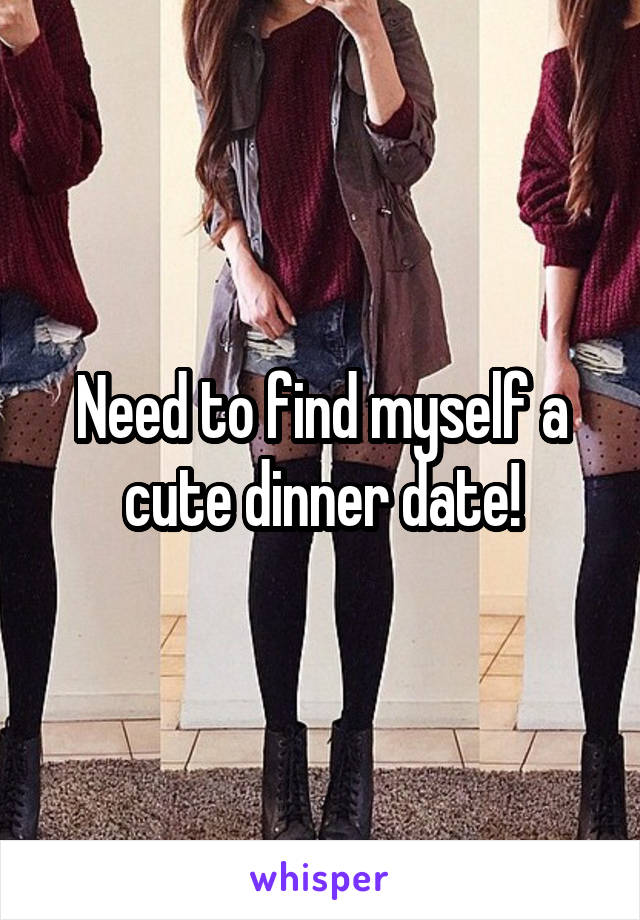 Need to find myself a cute dinner date!
