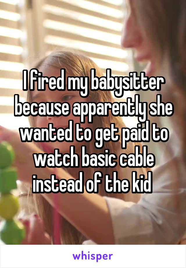 I fired my babysitter because apparently she wanted to get paid to watch basic cable instead of the kid