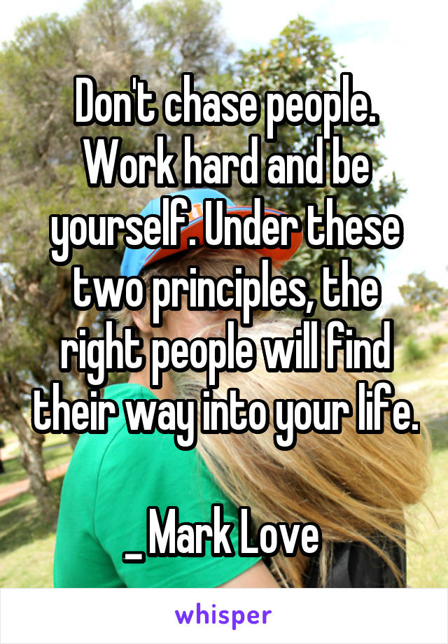 Don't chase people. Work hard and be yourself. Under these two principles, the right people will find their way into your life.  _ Mark Love