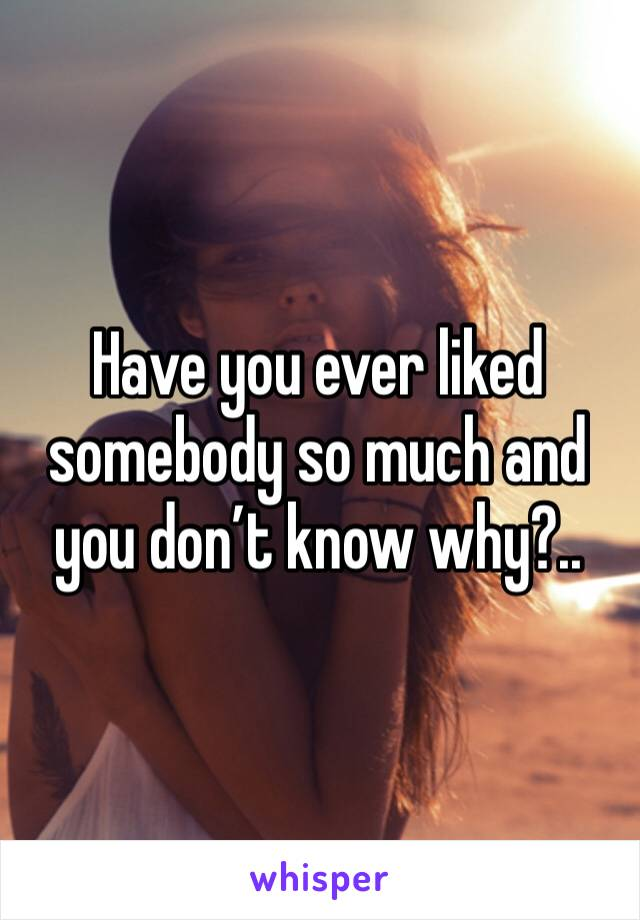 Have you ever liked somebody so much and you don't know why?..
