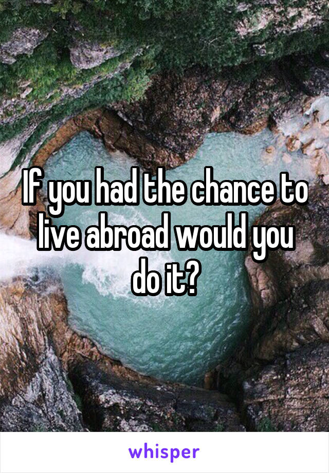 If you had the chance to live abroad would you do it?
