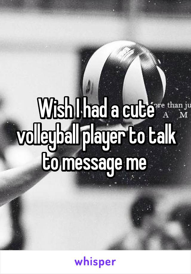 Wish I had a cute volleyball player to talk to message me