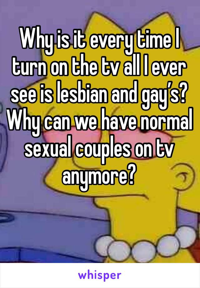 Why is it every time I turn on the tv all I ever see is lesbian and gay's? Why can we have normal sexual couples on tv anymore?