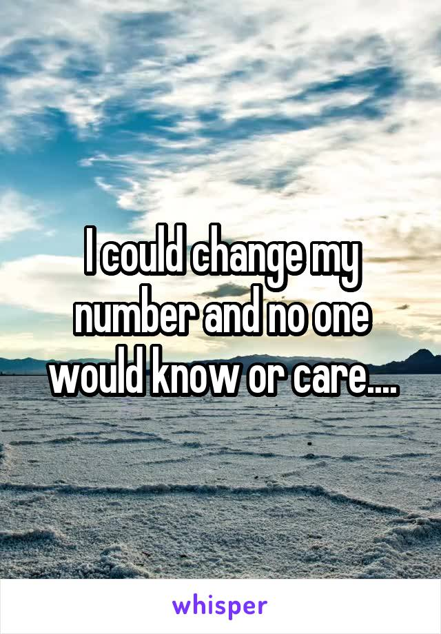 I could change my number and no one would know or care....