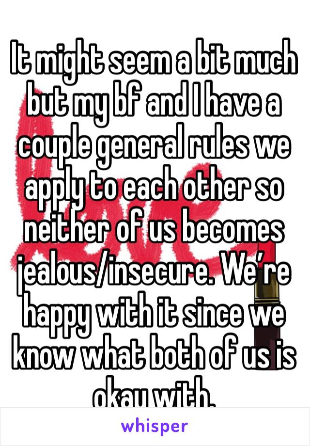 It might seem a bit much but my bf and I have a couple general rules we apply to each other so neither of us becomes jealous/insecure. We're happy with it since we know what both of us is okay with.