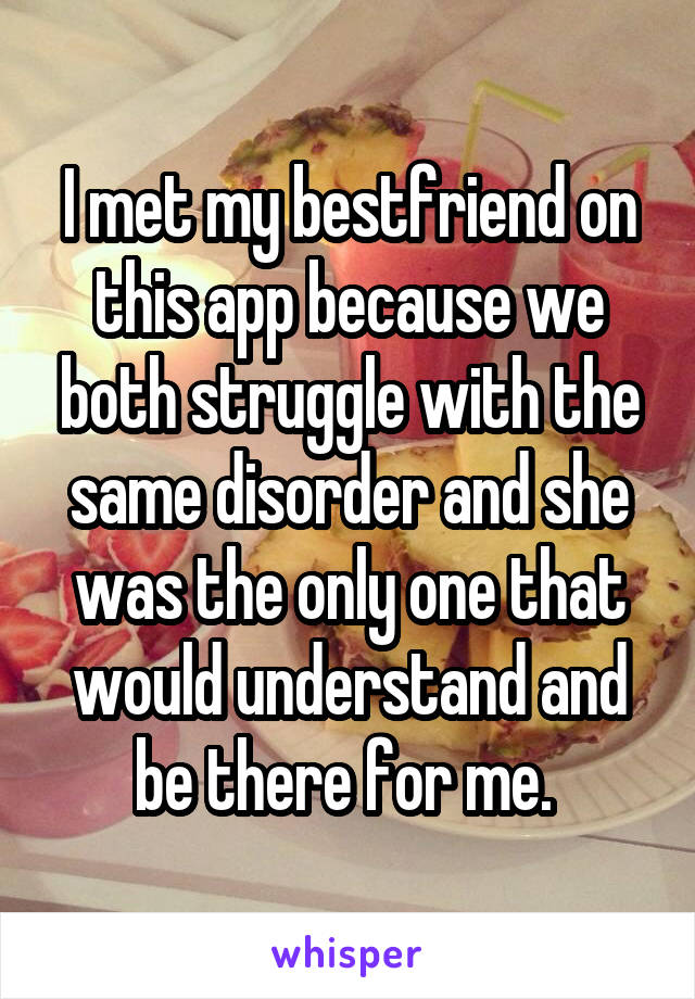 I met my bestfriend on this app because we both struggle with the same disorder and she was the only one that would understand and be there for me.
