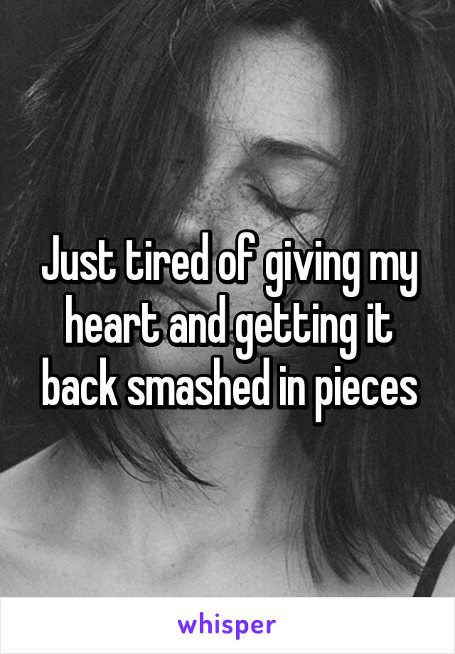 Just tired of giving my heart and getting it back smashed in pieces