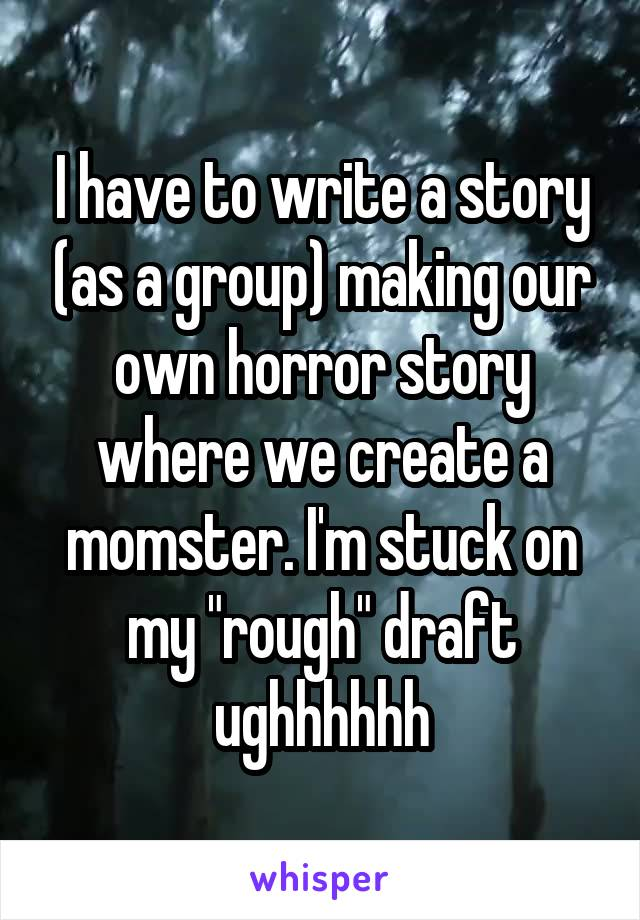 """I have to write a story (as a group) making our own horror story where we create a momster. I'm stuck on my """"rough"""" draft ughhhhhh"""
