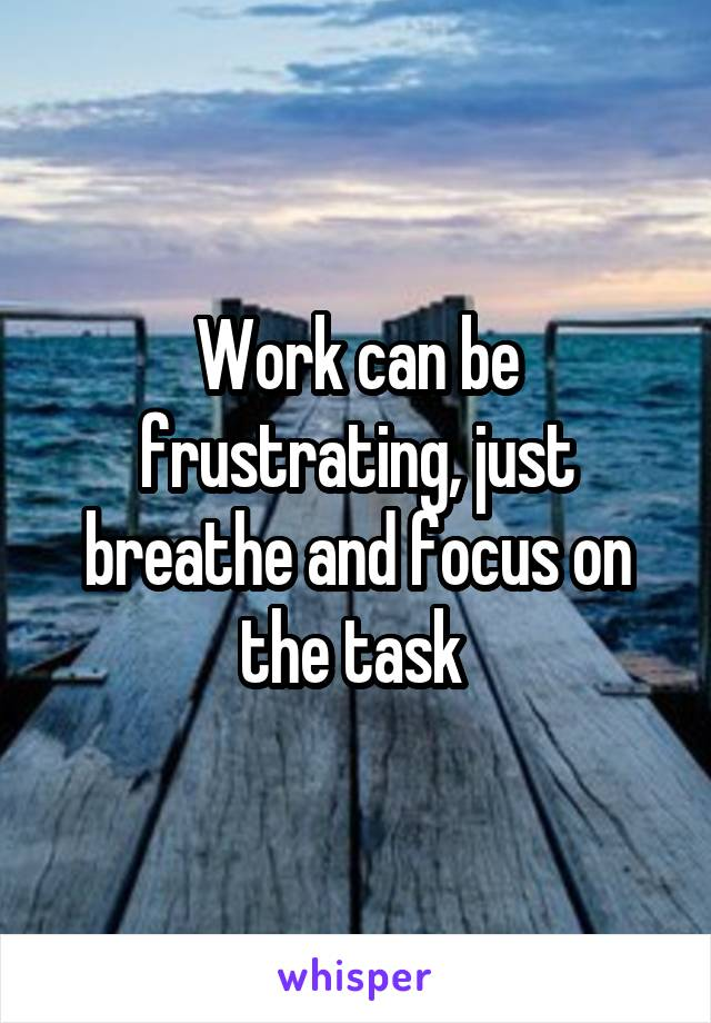 Work can be frustrating, just breathe and focus on the task