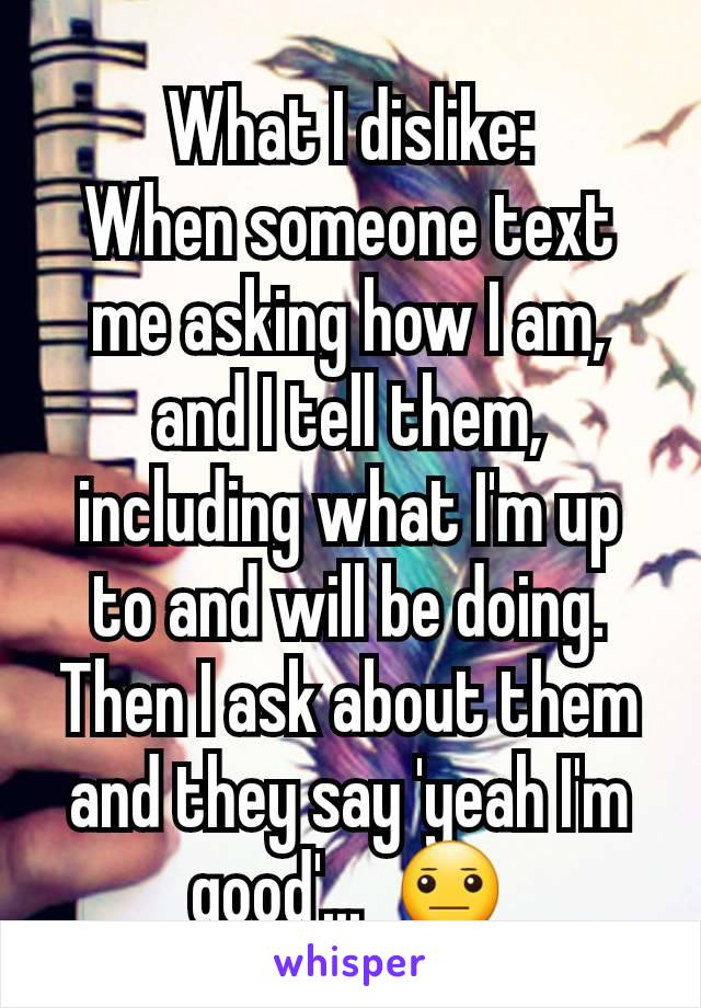 What I dislike: When someone text me asking how I am, and I tell them, including what I'm up to and will be doing. Then I ask about them and they say 'yeah I'm good'...  😐