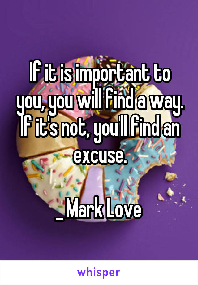 If it is important to you, you will find a way. If it's not, you'll find an excuse.  _ Mark Love