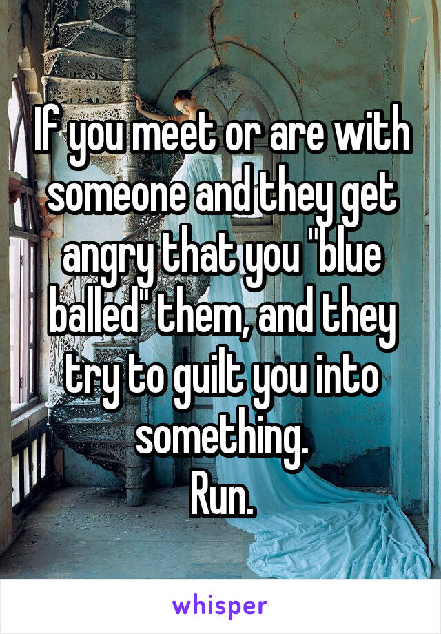 """If you meet or are with someone and they get angry that you """"blue balled"""" them, and they try to guilt you into something. Run."""
