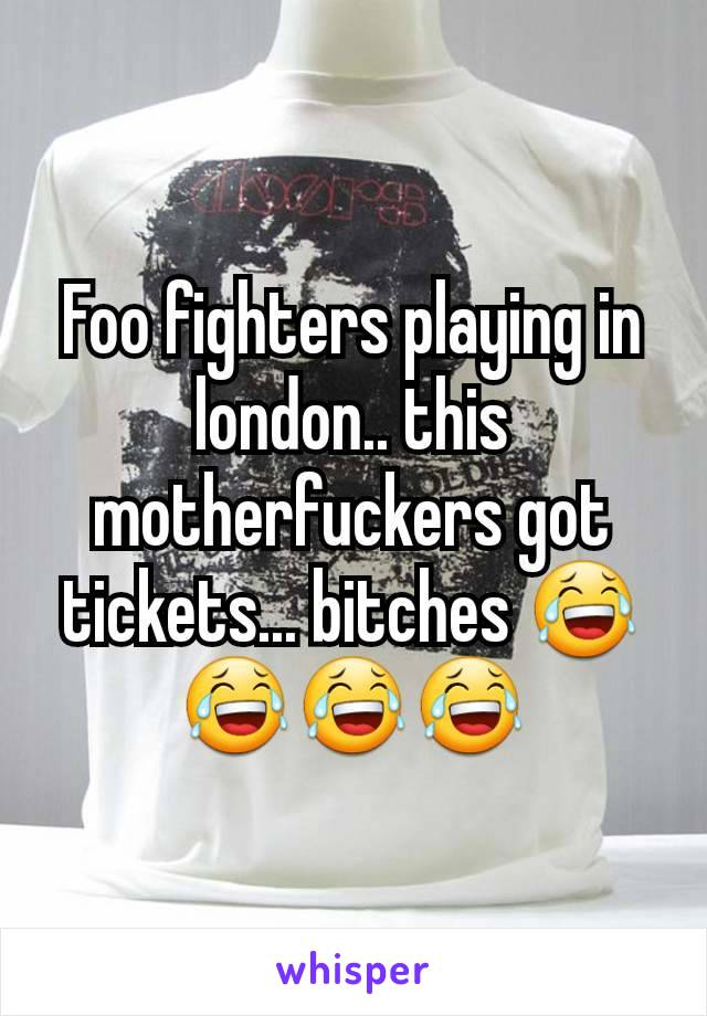 Foo fighters playing in london.. this motherfuckers got tickets... bitches 😂😂😂😂