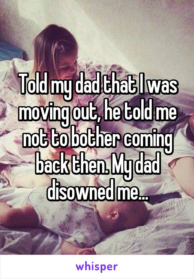 Told my dad that I was moving out, he told me not to bother coming back then. My dad disowned me...