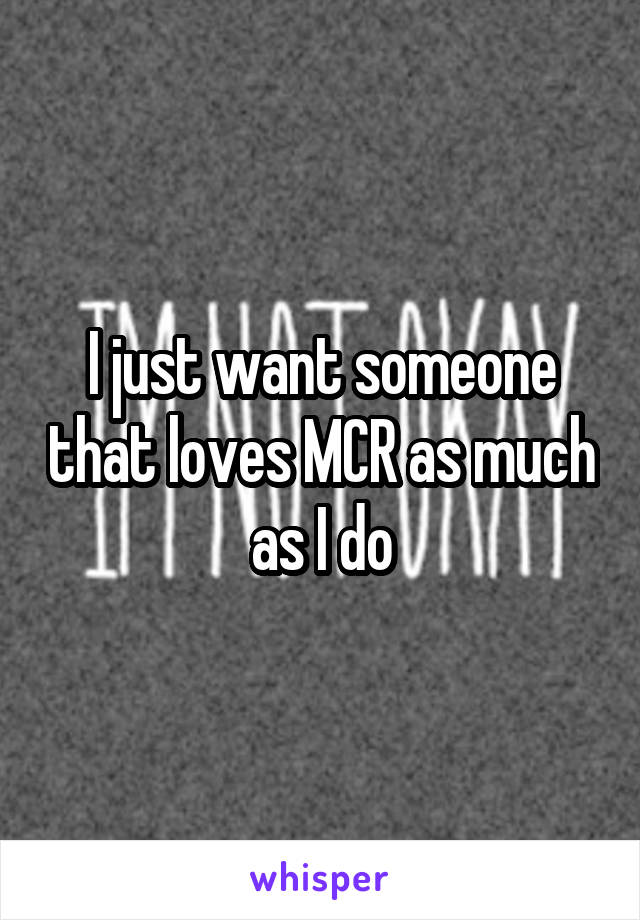 I just want someone that loves MCR as much as I do
