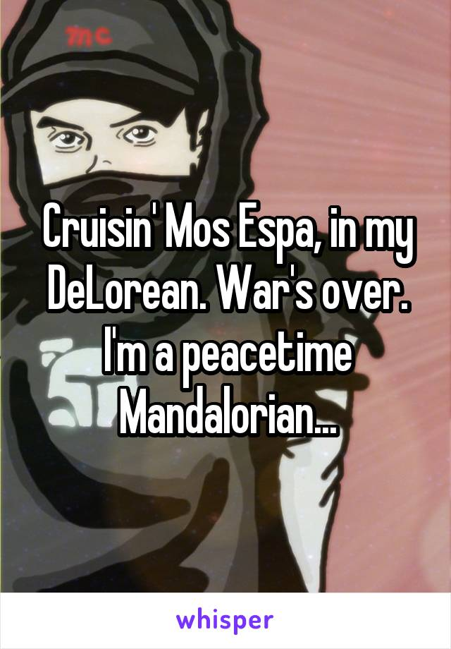 Cruisin' Mos Espa, in my DeLorean. War's over. I'm a peacetime Mandalorian...