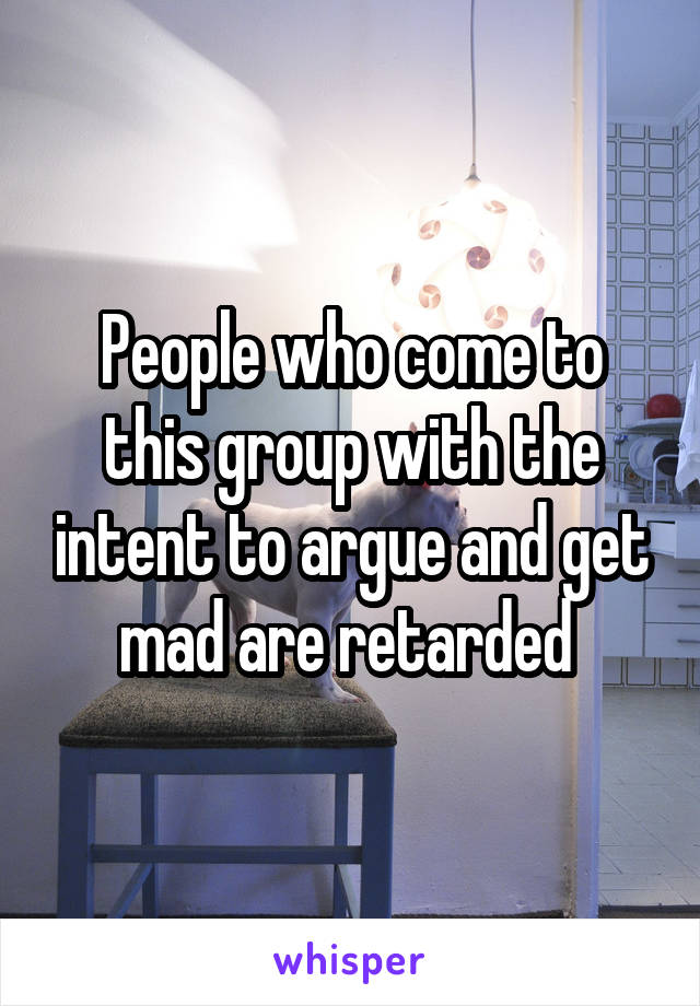 People who come to this group with the intent to argue and get mad are retarded