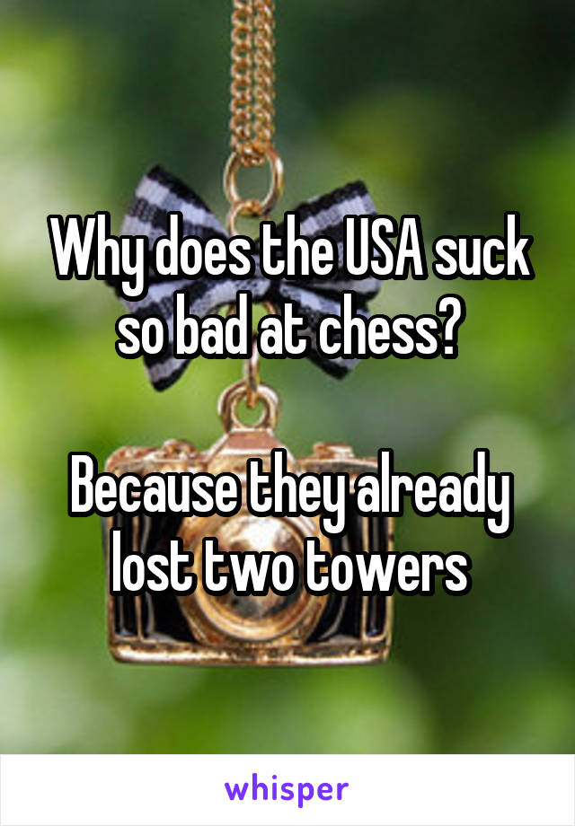 Why does the USA suck so bad at chess?  Because they already lost two towers