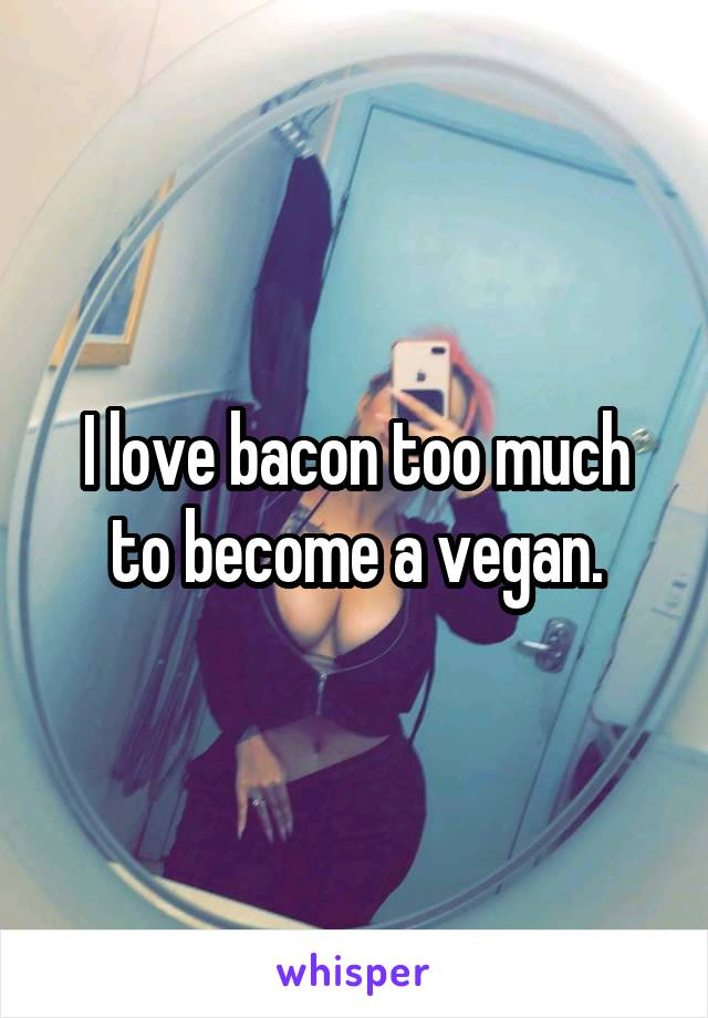 I love bacon too much to become a vegan.