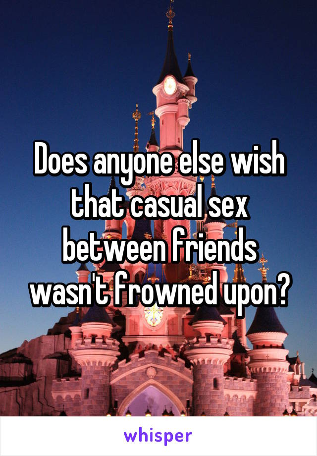Does anyone else wish that casual sex between friends wasn't frowned upon?
