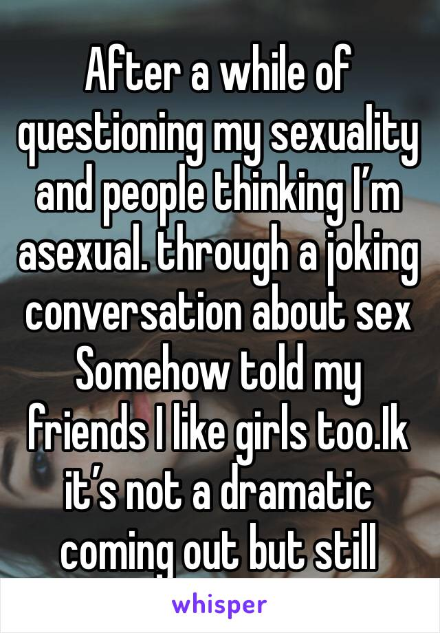 After a while of questioning my sexuality and people thinking I'm asexual. through a joking conversation about sex  Somehow told my friends I like girls too.Ik it's not a dramatic coming out but still