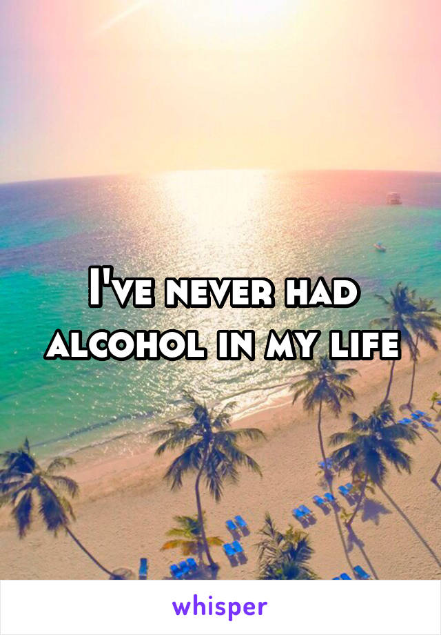 I've never had alcohol in my life