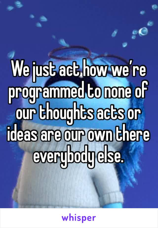 We just act how we're programmed to none of our thoughts acts or ideas are our own there everybody else.