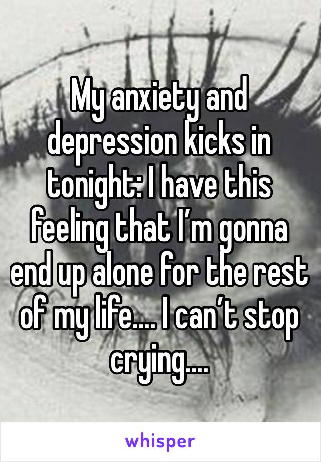 My anxiety and depression kicks in tonight: I have this feeling that I'm gonna end up alone for the rest of my life.... I can't stop crying....