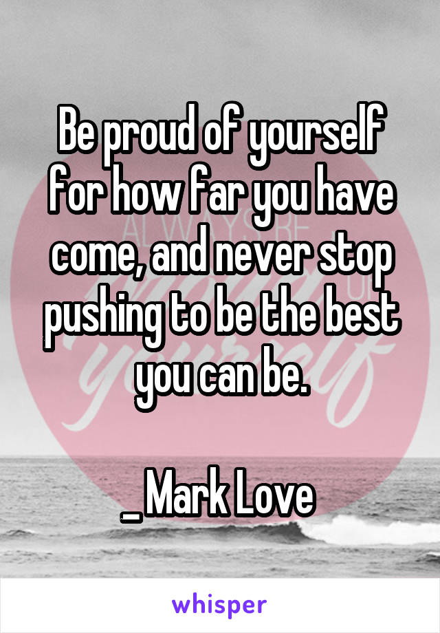 Be proud of yourself for how far you have come, and never stop pushing to be the best you can be.  _ Mark Love