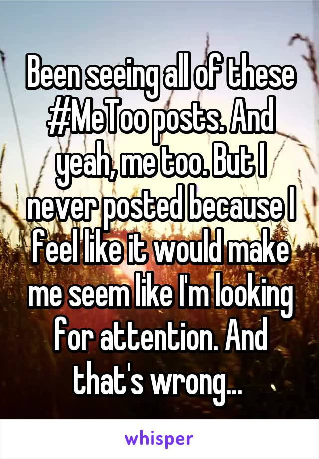 Been seeing all of these #MeToo posts. And yeah, me too. But I never posted because I feel like it would make me seem like I'm looking for attention. And that's wrong...
