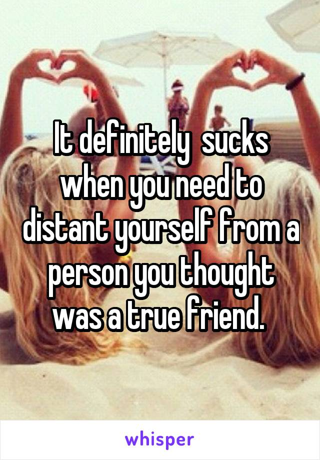 It definitely  sucks when you need to distant yourself from a person you thought was a true friend.