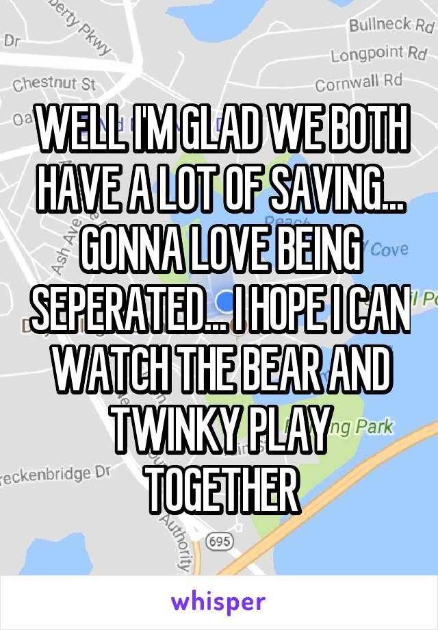 WELL I'M GLAD WE BOTH HAVE A LOT OF SAVING... GONNA LOVE BEING SEPERATED... I HOPE I CAN WATCH THE BEAR AND TWINKY PLAY TOGETHER