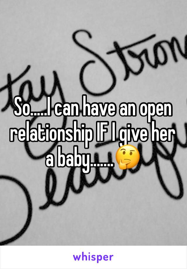 So.....I can have an open relationship IF I give her a baby.......🤔