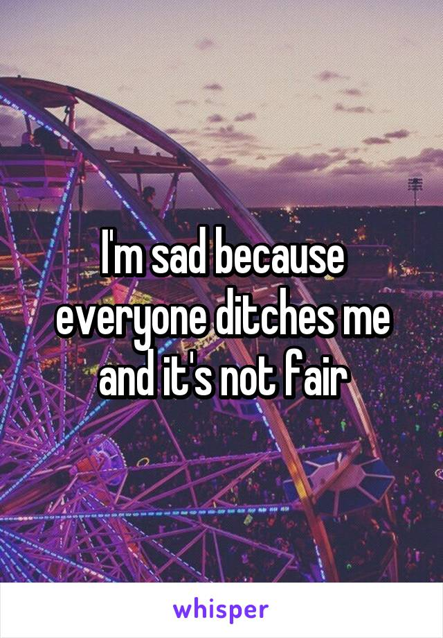 I'm sad because everyone ditches me and it's not fair