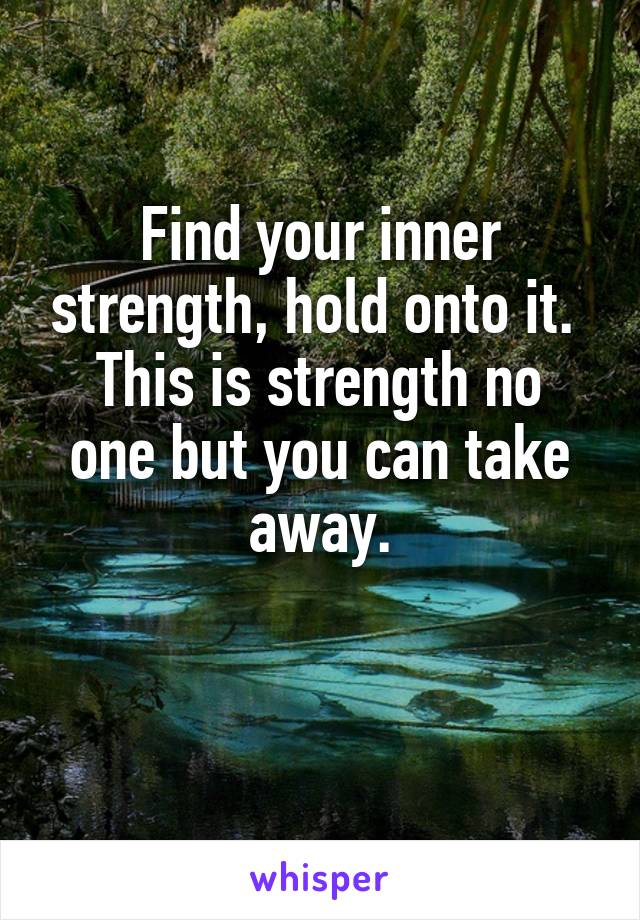 Find your inner strength, hold onto it.  This is strength no one but you can take away.