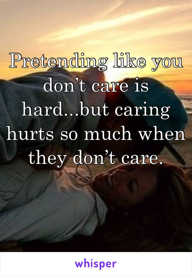 Pretending like you don't care is hard...but caring hurts so much when they don't care.
