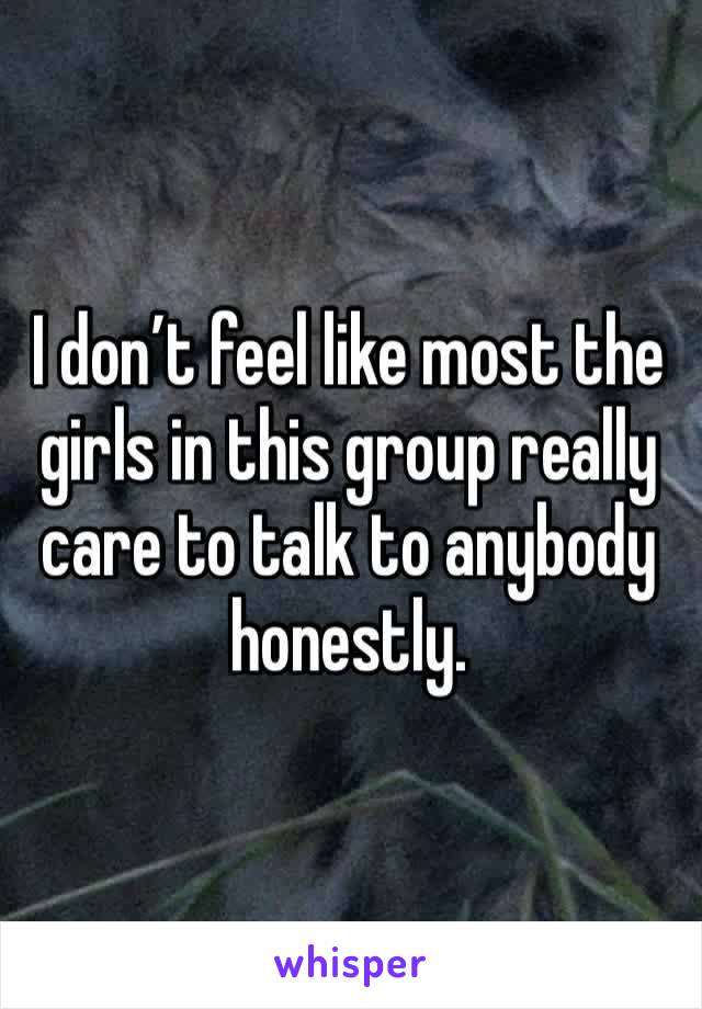 I don't feel like most the girls in this group really care to talk to anybody honestly.