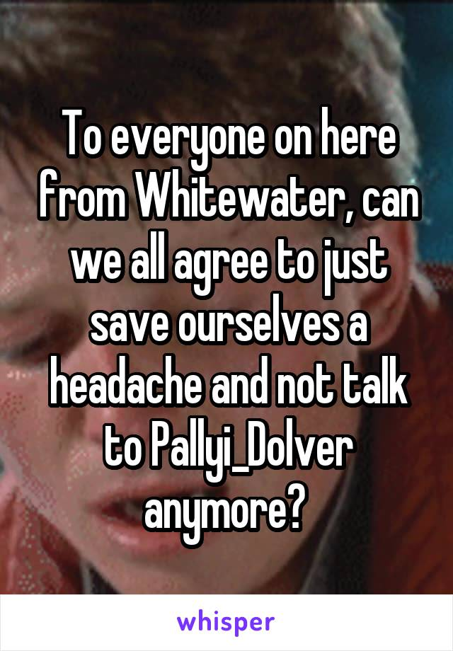 To everyone on here from Whitewater, can we all agree to just save ourselves a headache and not talk to Pallyi_Dolver anymore?