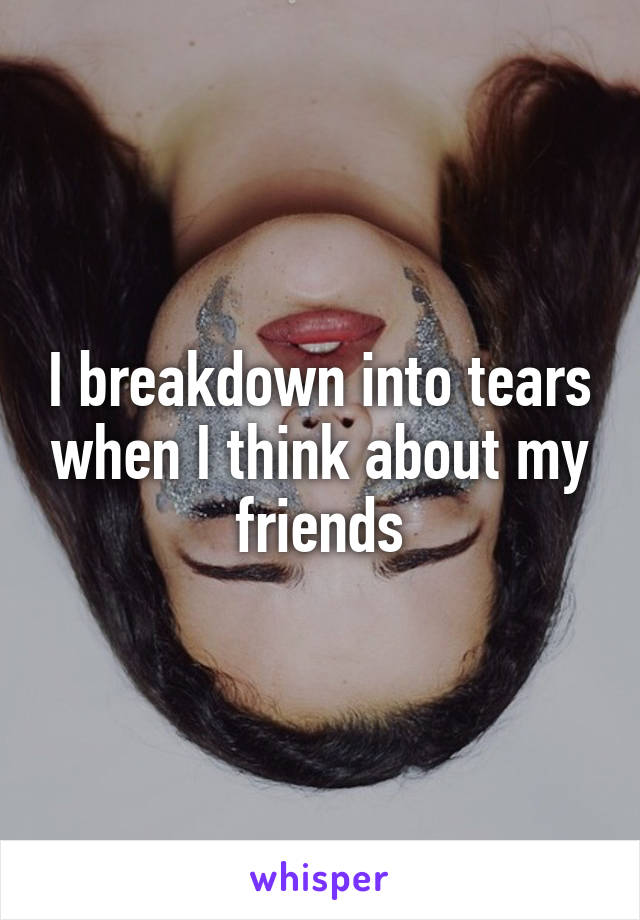 I breakdown into tears when I think about my friends