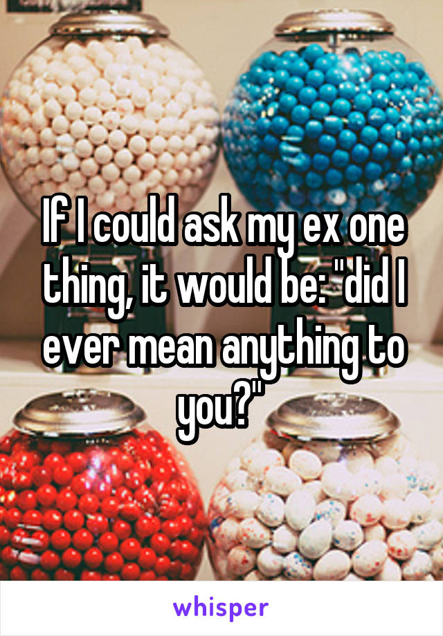 "If I could ask my ex one thing, it would be: ""did I ever mean anything to you?"""