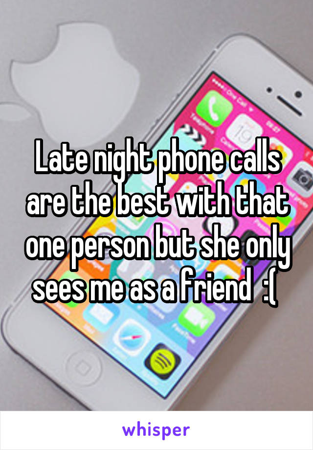 Late night phone calls are the best with that one person but she only sees me as a friend  :(