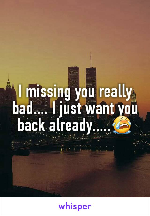 I missing you really bad.... I just want you back already.....😭